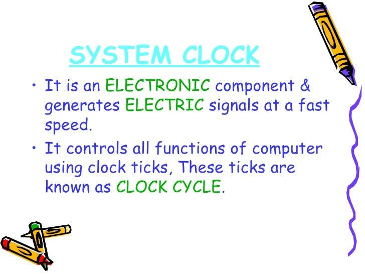 SYSTEM CLOCK <ul><li>It is an  ELECTRONIC  component & generates  ELECTRIC  signals at a fast speed. </li></ul><ul><li>It ...