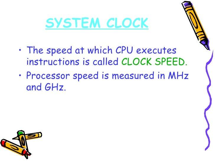 <ul><li>The speed at which CPU executes instructions is called  CLOCK SPEED. </li></ul><ul><li>Processor speed is measured...
