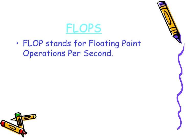FLOPS <ul><li>FLOP stands for Floating Point Operations Per Second. </li></ul>