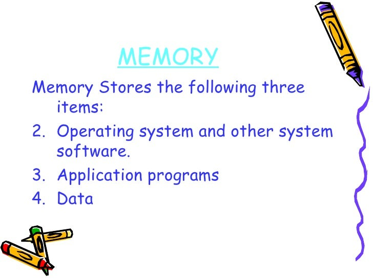 MEMORY <ul><li>Memory Stores the following three items: </li></ul><ul><li>Operating system and other system software. </li...