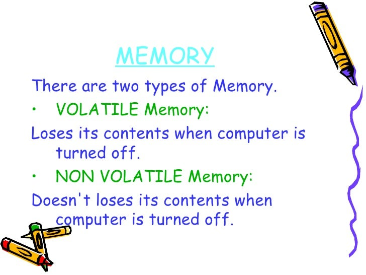 MEMORY <ul><li>There are two types of Memory. </li></ul><ul><li>VOLATILE Memory:   </li></ul><ul><li>Loses its contents wh...