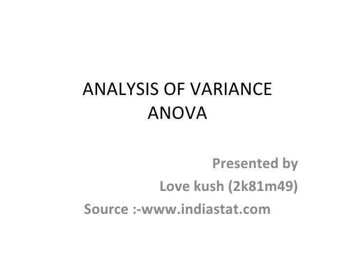 ANALYSIS OF VARIANCE ANOVA Presented by Love kush (2k81m49) Source :-www.indiastat.com