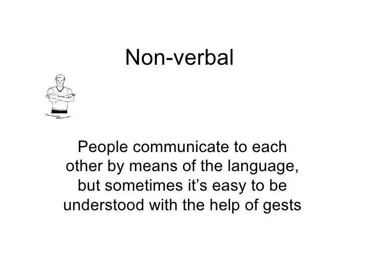 Non-verbal People communicate to each other by means of the language, but sometimes it's easy to be understood with the he...