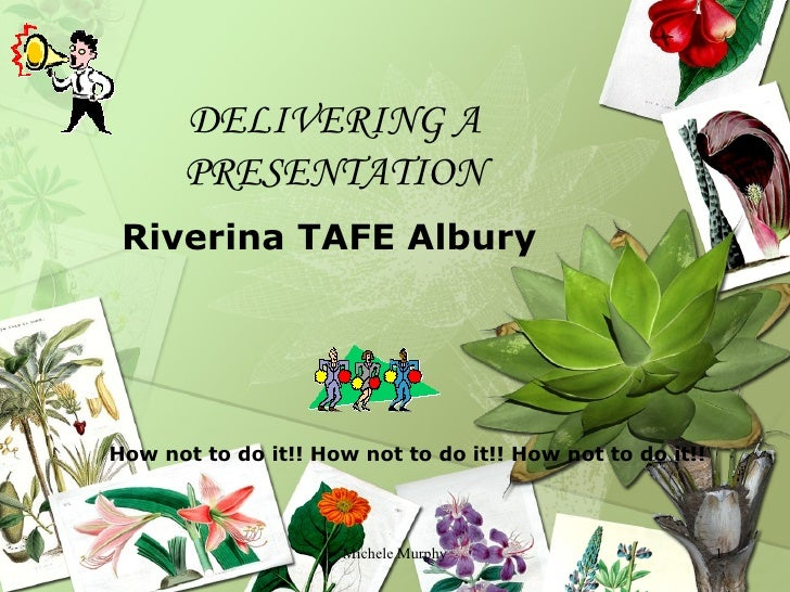 DELIVERING A PRESENTATION Riverina TAFE Albury Michele Murphy How not to do it!! How not to do it!! How not to do it!!