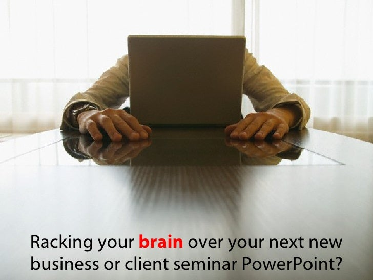 Racking your  brain  over your next new business or client seminar PowerPoint?