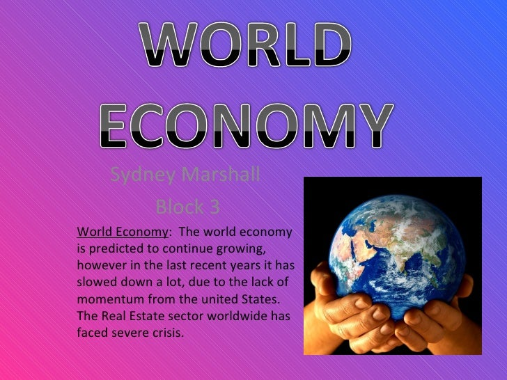Sydney Marshall  Block 3 World Economy :  The world economy is predicted to continue growing, however in the last recent y...