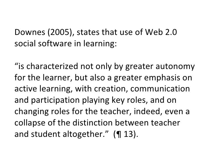 "Downes (2005), states that use of Web 2.0 social software in learning: "" is characterized not only by greater autonomy for..."