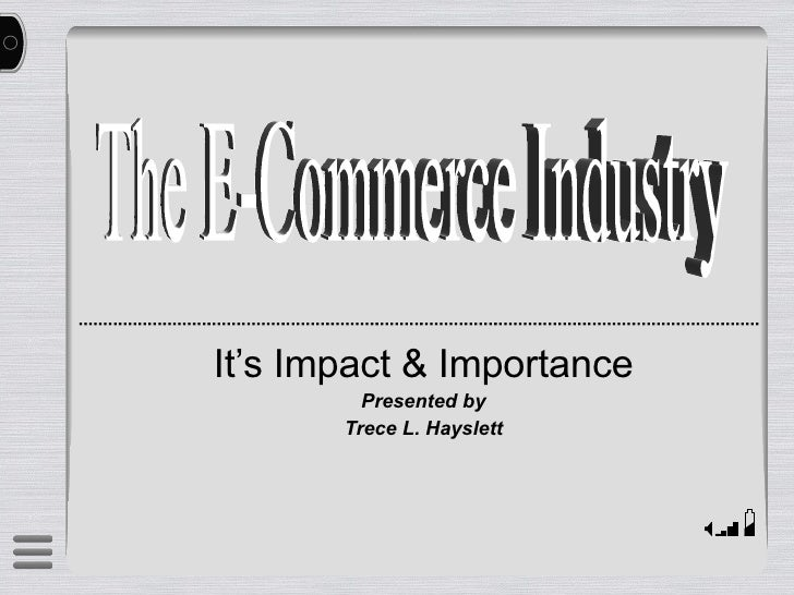 It's Impact & Importance Presented by Trece L. Hayslett The E-Commerce Industry