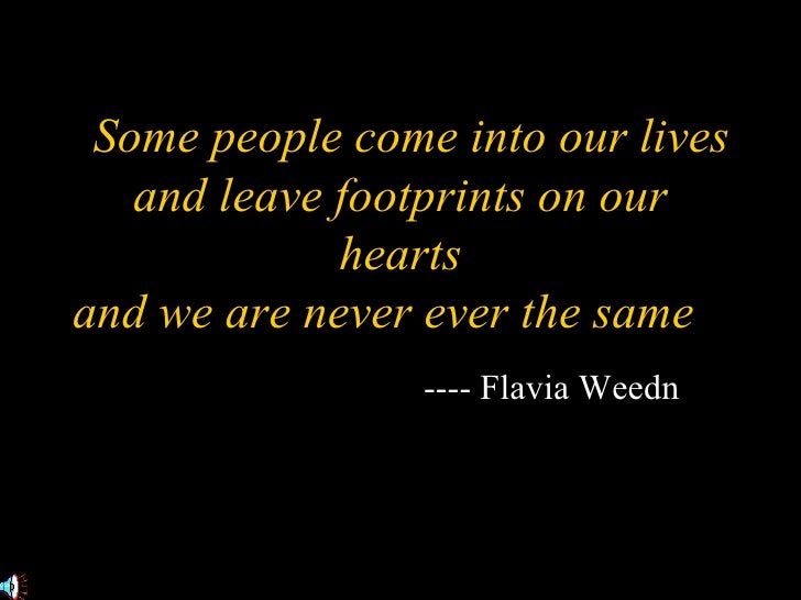 """ Some people come into our lives and leave footprints on our hearts and we are never ever the same ."" -- ---- Flavia Weedn"