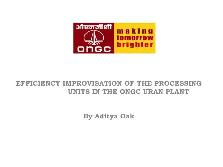 EFFICIENCY IMPROVISATION OF THE PROCESSING <br />                 UNITS IN THE ONGC URAN PLANT<br />By Aditya Oak<br />