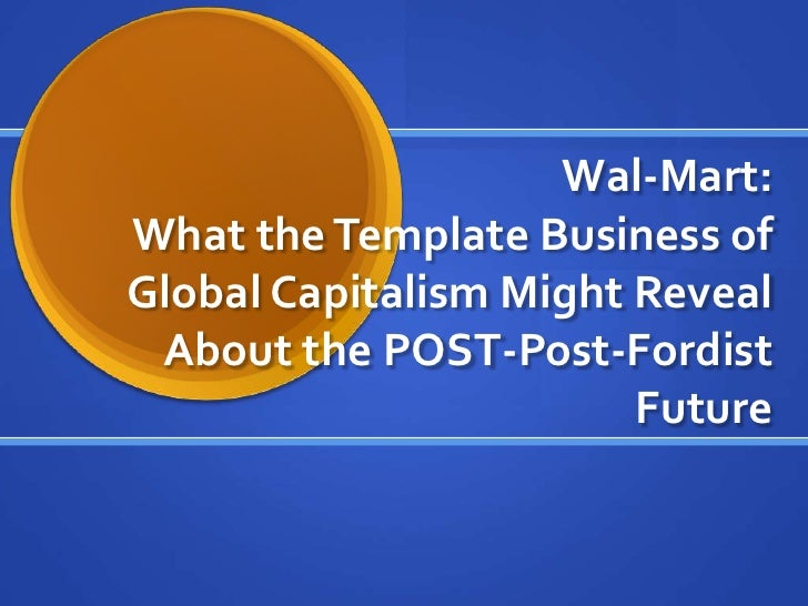 Wal-Mart:What the Template Business of Global Capitalism Might Reveal About the POST-Post-Fordist Future<br />