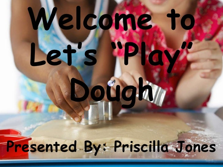 "Welcome to Let's ""Play"" Dough<br />Presented By: Priscilla Jones<br />"