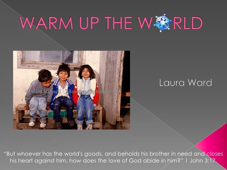 """WARM UP THE W    RLD<br />Laura Ward<br />""""But whoever has the world's goods, and beholds his brother in need and closes h..."""