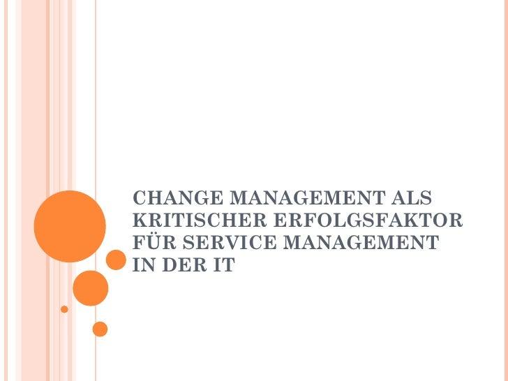 CHANGE MANAGEMENT ALS KRITISCHER ERFOLGSFAKTOR FÜR SERVICE MANAGEMENT IN DER IT