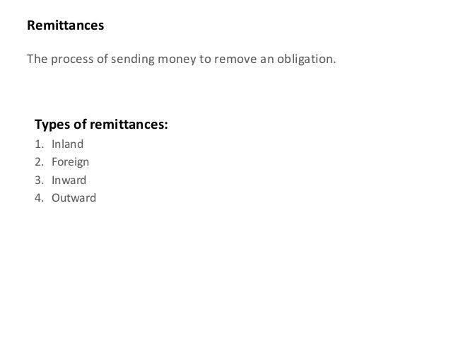 RemittancesThe process of sending money to remove an obligation. Types of remittances: 1.   Inland 2.   Foreign 3.   Inwar...