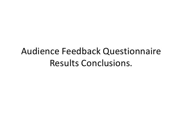 Audience Feedback Questionnaire      Results Conclusions.