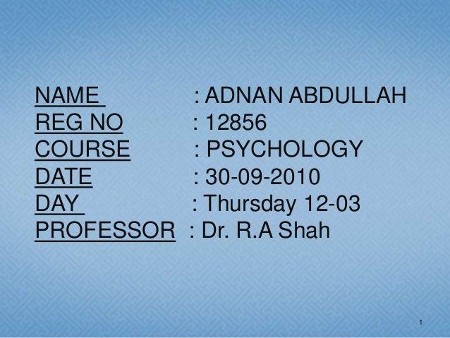 NAME         : ADNAN ABDULLAHREG NO       : 12856COURSE       : PSYCHOLOGYDATE         : 30-09-2010DAY         : Thursday ...