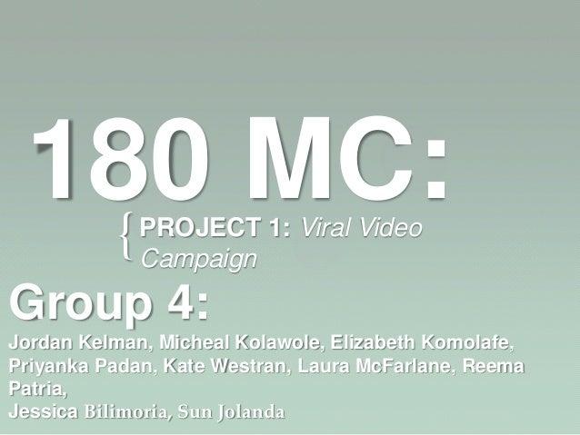 180 MC:  {          PROJECT 1: Viral Video             CampaignGroup 4:Jordan Kelman, Micheal Kolawole, Elizabeth Komolafe...