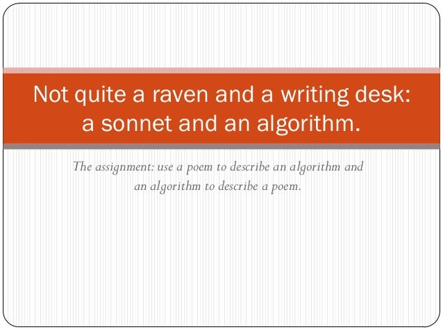 Not quite a raven and a writing desk:     a sonnet and an algorithm.   The assignment: use a poem to describe an algorithm...