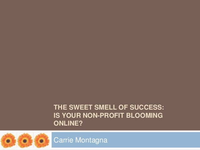 THE SWEET SMELL OF SUCCESS:IS YOUR NON-PROFIT BLOOMINGONLINE?Carrie Montagna