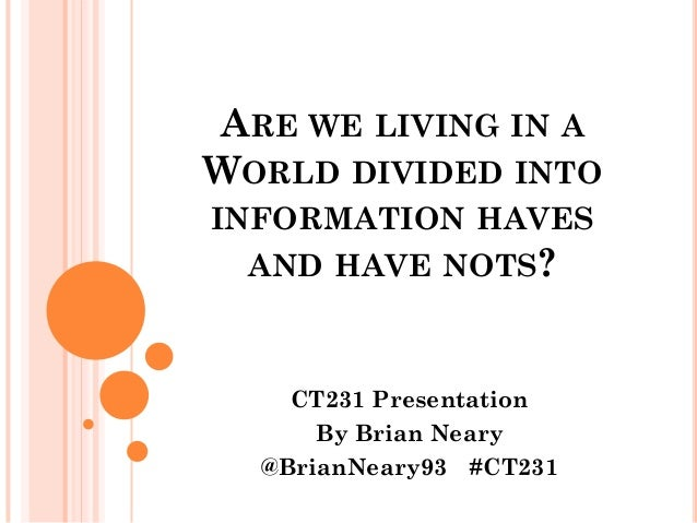 ARE WE LIVING IN AWORLD DIVIDED INTOINFORMATION HAVES  AND HAVE NOTS?    CT231 Presentation      By Brian Neary  @BrianNea...