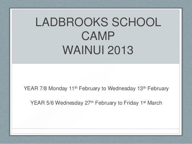 LADBROOKS SCHOOL          CAMP        WAINUI 2013YEAR 7/8 Monday 11th February to Wednesday 13th February  YEAR 5/6 Wednes...