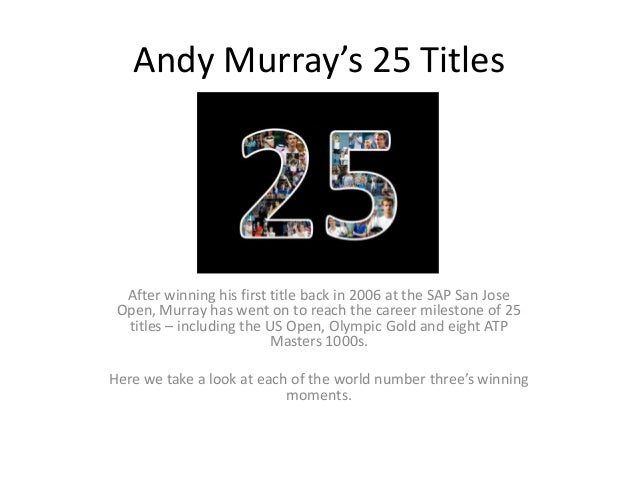 Andy Murray's 25 Titles  After winning his first title back in 2006 at the SAP San Jose Open, Murray has went on to reach ...