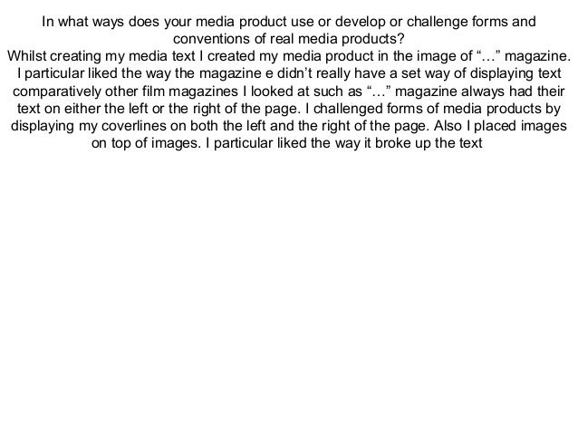 In what ways does your media product use or develop or challenge forms and                             conventions of real...