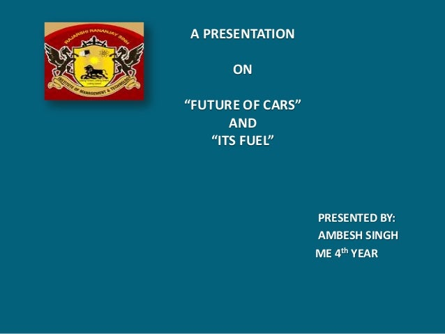 """A PRESENTATION      ON""""FUTURE OF CARS""""       AND    """"ITS FUEL""""                   PRESENTED BY:                   AMBESH SI..."""
