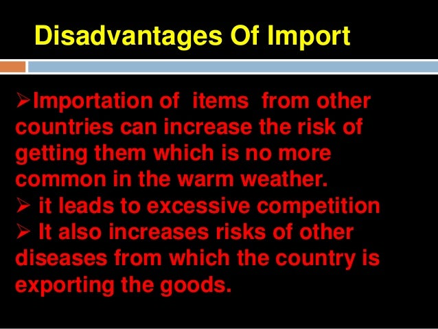 advantages and disadvantages of importing and exporting raw materials Business chapter 3: exploring global business study (advantages/disadvantages) - importing (is purchasing raw materials or products in other nations and.