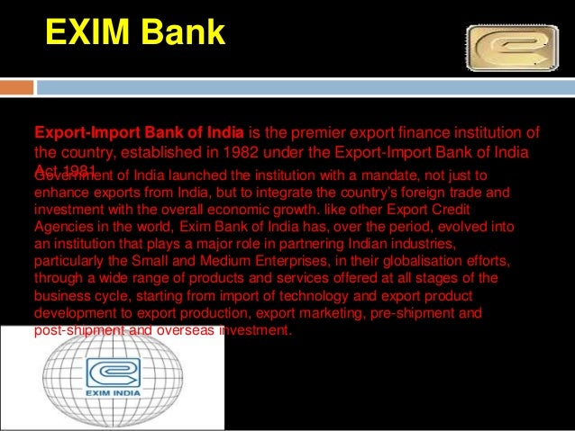 EXIM BankExim Bank of India has been the prime mover in encouraging project exportsfrom India.The Bank extends lines of ...