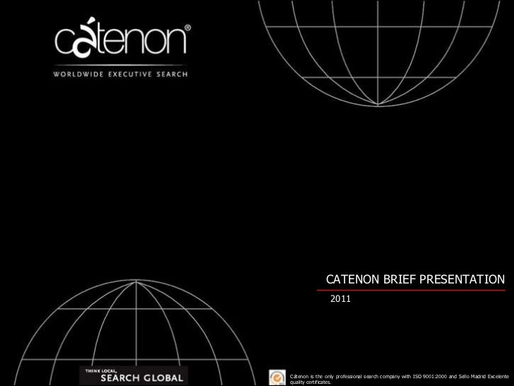 CATENON BRIEF PRESENTATION 2011 Cátenon is the only professional search company with ISO 9001:2000 and Sello Madrid Excele...