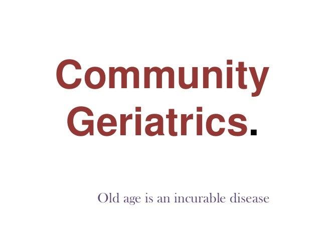 CommunityGeriatrics.  Old age is an incurable disease