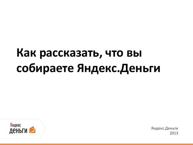 Как рассказать, что высобираете Яндекс.Деньги                     Яндекс.Деньги                              2013