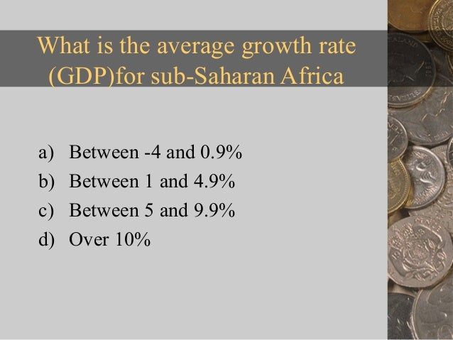 What is the average growth rate (GDP)for sub-Saharan Africaa)   Between -4 and 0.9%b)   Between 1 and 4.9%c)   Between 5 a...