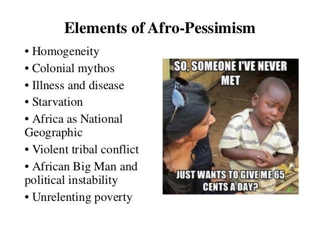 Elements of Afro-Pessimism• Homogeneity• Colonial mythos• Illness and disease• Starvation• Africa as NationalGeographic• V...