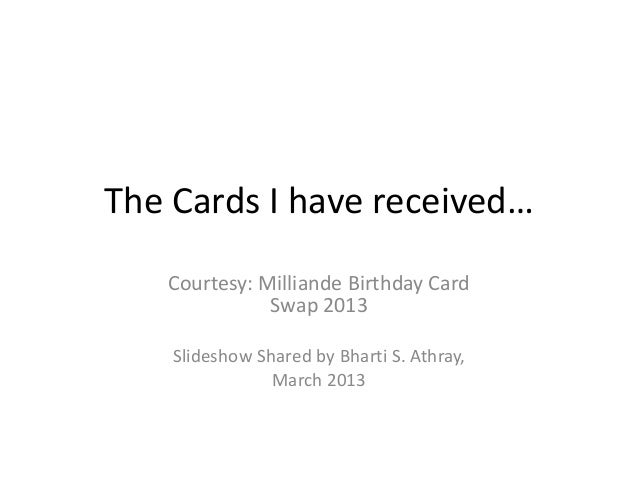 The Cards I have received…   Courtesy: Milliande Birthday Card              Swap 2013    Slideshow Shared by Bharti S. Ath...