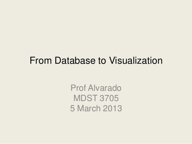 From Database to Visualization         Prof Alvarado          MDST 3705         5 March 2013
