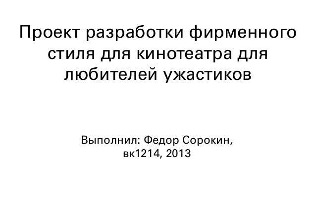 Проект разработки фирменного  стиля для кинотеатра для    любителей ужастиков      Выполнил: Федор Сорокин,            вк1...