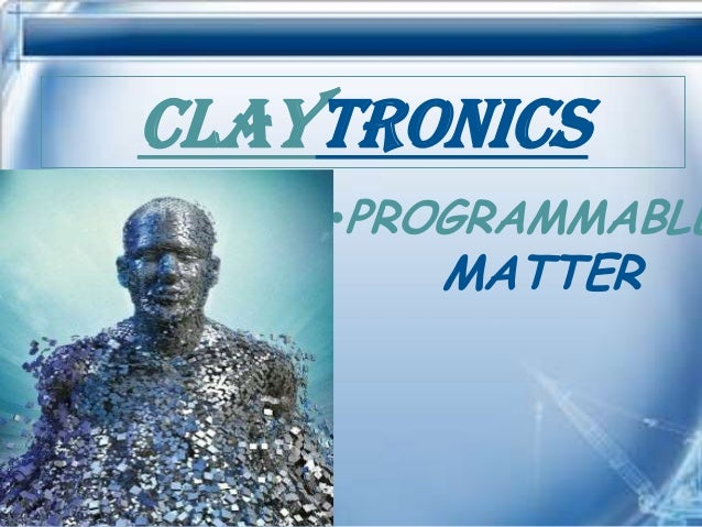 CLAYTRONICS    •PROGRAMMABLE       MATTER