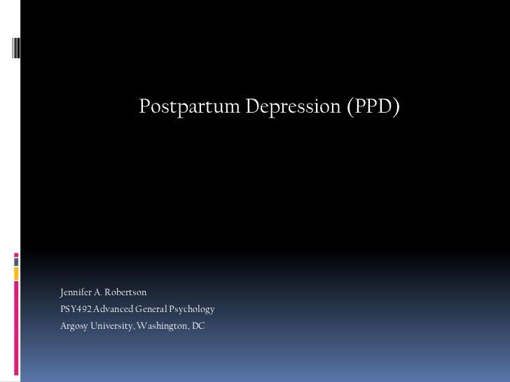 Postpartum Depression (PPD)<br />Jennifer A. Robertson<br />PSY492 Advanced General Psychology<br />Argosy University, Was...