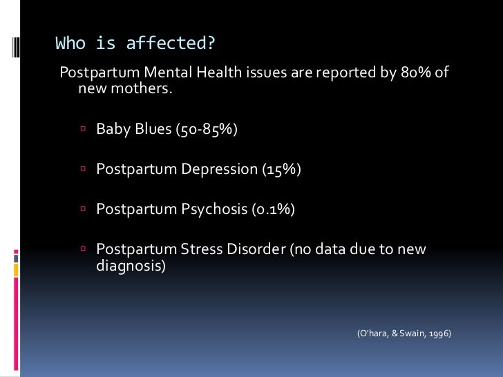 Who is affected?<br />Postpartum Mental Health issues are reported by 80% of new mothers.<br />Baby Blues (50-85%)<br />Po...
