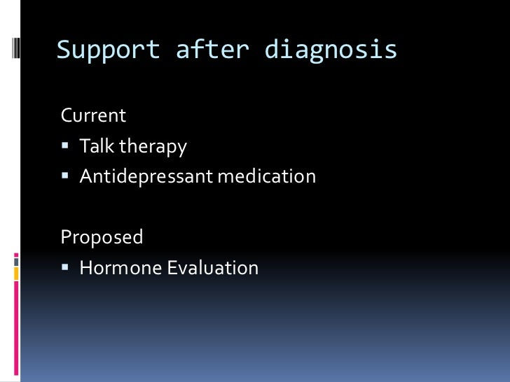 Support after diagnosis<br />Current<br />Talk therapy<br />Antidepressant medication<br />Proposed<br />Hormone Evaluatio...