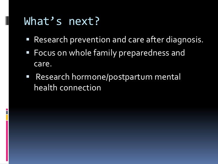 What's next?<br />Research prevention and care after diagnosis.<br />Focus on whole family preparedness and care.<br /> Re...