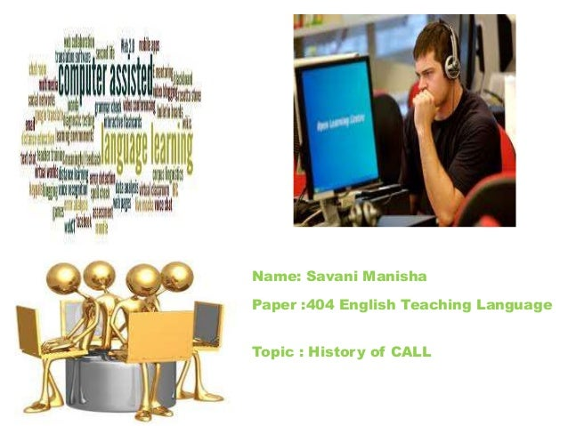 Name: Savani ManishaPaper :404 English Teaching LanguageTopic : History of CALL