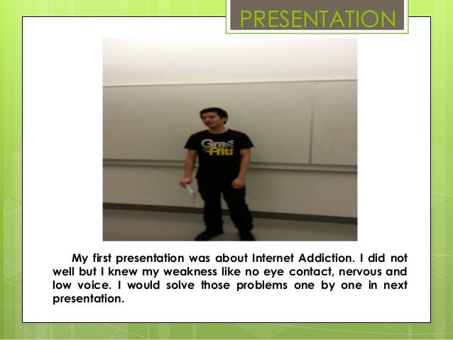 PRESENTATION   My first presentation was about Internet Addiction. I did notwell but I knew my weakness like no eye contac...