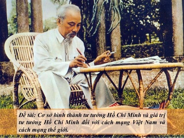 Đề tài: Cơ sở hình thành tư tưởng Hồ Chí Minh và giá trịtư tưởng Hồ Chí Minh đối với cách mạng Việt Nam vàcách mạng thế gi...