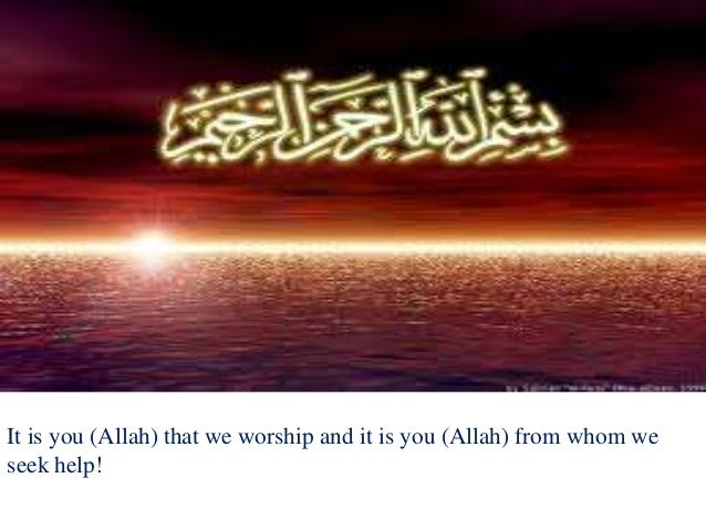 It is you (Allah) that we worship and it is you (Allah) from whom weseek help!