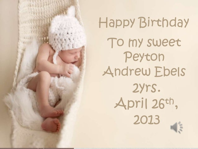 Happy BirthdayTo my sweetPeytonAndrew Ebels2yrs.April 26th,2013