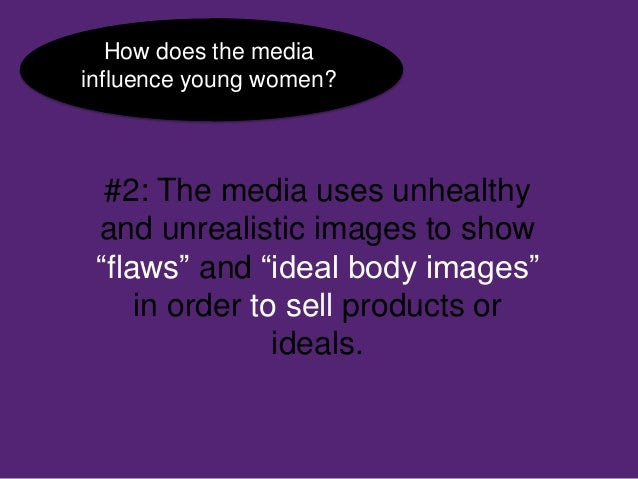 does the media influence young womens Learn how the effects of media impact body image in women and men, and steps to promote self-love and self-esteem  the women participants were questioned about .